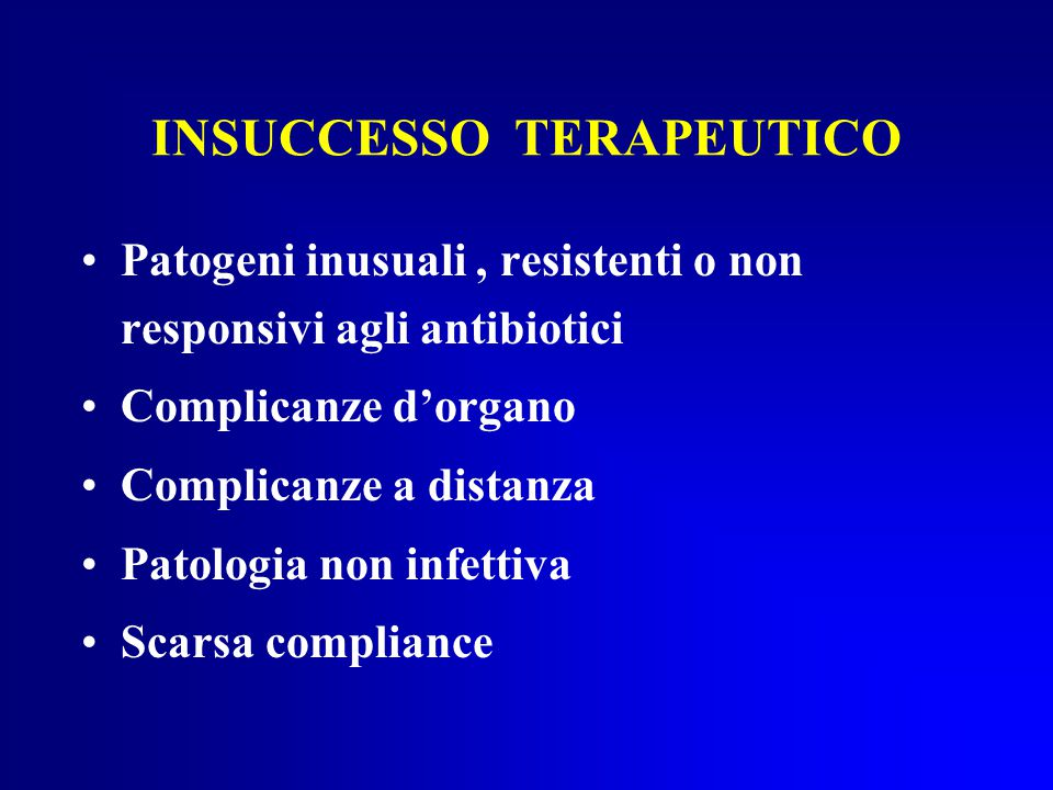 INSUCCESSO TERAPEUTICO Patogeni inusuali, resistenti o non responsivi agli antibiotici Complicanze d'organo Complicanze a distanza Patologia non infettiva Scarsa compliance