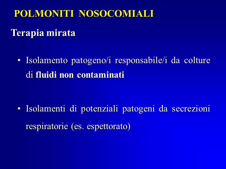 POLMONITI NOSOCOMIALI Terapia mirata Isolamento patogeno/i responsabile/i da colture di fluidi non contaminatiIsolamento patogeno/i responsabile/i da colture di fluidi non contaminati Isolamenti di potenziali patogeni da secrezioni respiratorie (es.