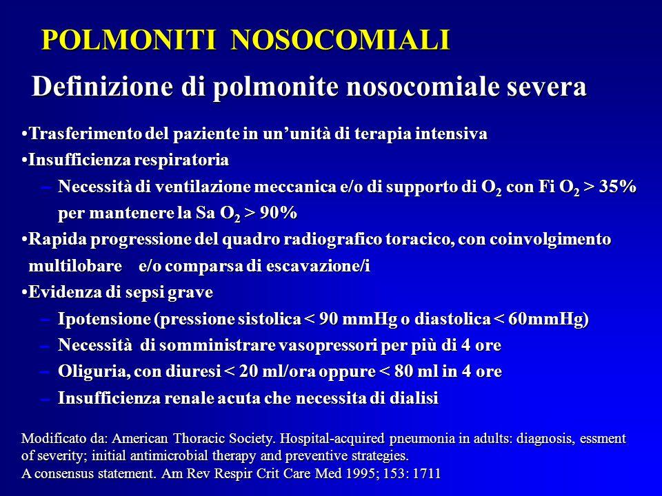POLMONITI NOSOCOMIALI Definizione di polmonite nosocomiale severa Trasferimento del paziente in un'unità di terapia intensivaTrasferimento del paziente in un'unità di terapia intensiva Insufficienza respiratoriaInsufficienza respiratoria Necessità di ventilazione meccanica e/o di supporto di O 2 con Fi O 2 > 35% Necessità di ventilazione meccanica e/o di supporto di O 2 con Fi O 2 > 35% per mantenere la Sa O 2 > 90% per mantenere la Sa O 2 > 90% Rapida progressione del quadro radiografico toracico, con coinvolgimento multilobare e/o comparsa di escavazione/iRapida progressione del quadro radiografico toracico, con coinvolgimento multilobare e/o comparsa di escavazione/i Evidenza di sepsi graveEvidenza di sepsi grave Ipotensione (pressione sistolica < 90 mmHg o diastolica < 60mmHg) Ipotensione (pressione sistolica < 90 mmHg o diastolica < 60mmHg) Necessità di somministrare vasopressori per più di 4 ore Necessità di somministrare vasopressori per più di 4 ore Oliguria, con diuresi < 20 ml/ora oppure < 80 ml in 4 ore Oliguria, con diuresi < 20 ml/ora oppure < 80 ml in 4 ore Insufficienza renale acuta che necessita di dialisi Insufficienza renale acuta che necessita di dialisi Modificato da: American Thoracic Society.