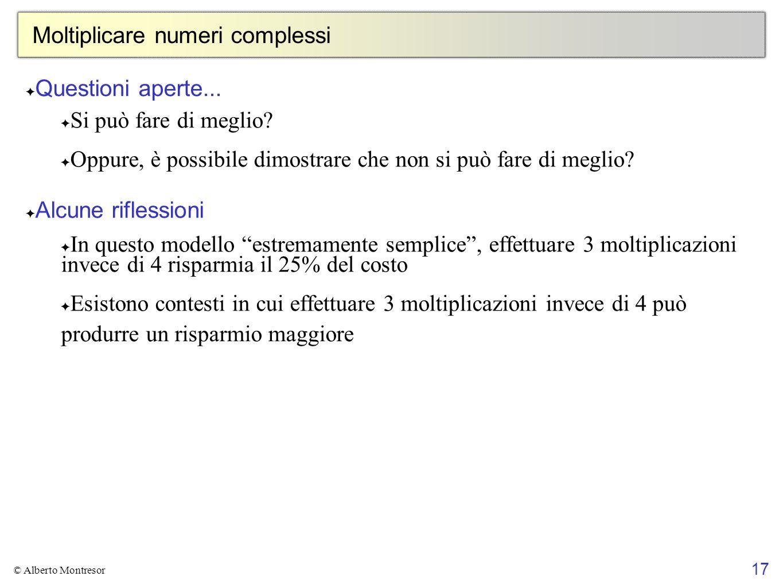 17 © Alberto Montresor Moltiplicare numeri complessi ✦ Questioni aperte... ✦ Si può fare di meglio? ✦ Oppure, è possibile dimostrare che non si può fa
