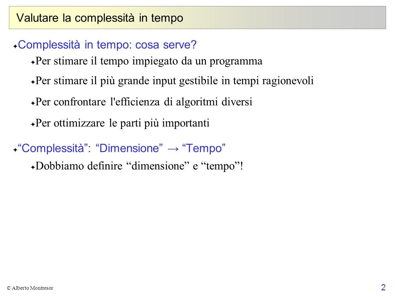 2 © Alberto Montresor Valutare la complessità in tempo ✦ Complessità in tempo: cosa serve? ✦ Per stimare il tempo impiegato da un programma ✦ Per stim