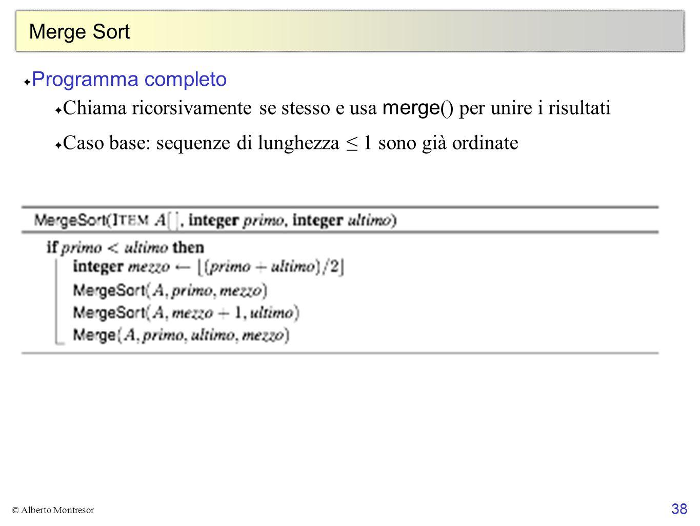 38 © Alberto Montresor Merge Sort ✦ Programma completo ✦ Chiama ricorsivamente se stesso e usa merge () per unire i risultati ✦ Caso base: sequenze di