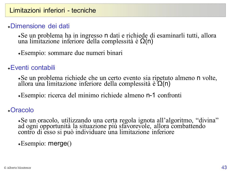 43 © Alberto Montresor Limitazioni inferiori - tecniche ✦ Dimensione dei dati ✦ Se un problema ha in ingresso n dati e richiede di esaminarli tutti, a