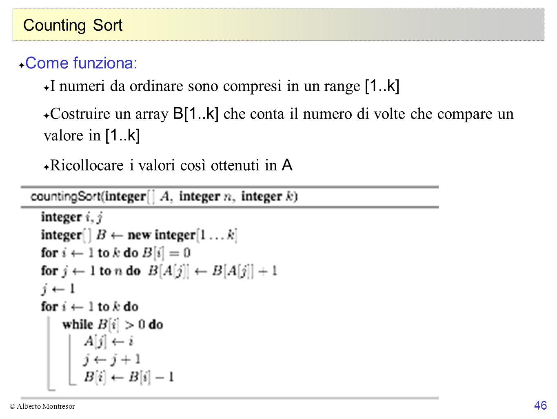 46 © Alberto Montresor Counting Sort ✦ Come funziona: ✦ I numeri da ordinare sono compresi in un range [1..k] ✦ Costruire un array B[1..k] che conta i