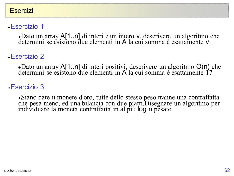 62 © Alberto Montresor Esercizi ✦ Esercizio 1 ✦ Dato un array A[1..n] di interi e un intero v, descrivere un algoritmo che determini se esistono due e