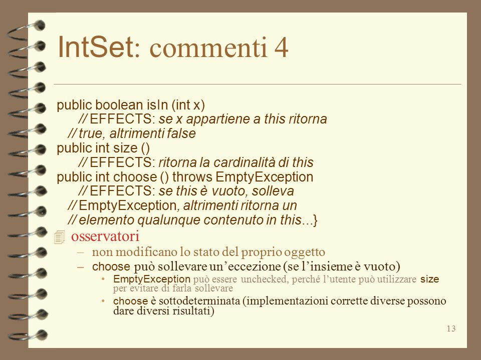 13 IntSet : commenti 4 public boolean isIn (int x) // EFFECTS: se x appartiene a this ritorna // true, altrimenti false public int size () // EFFECTS: