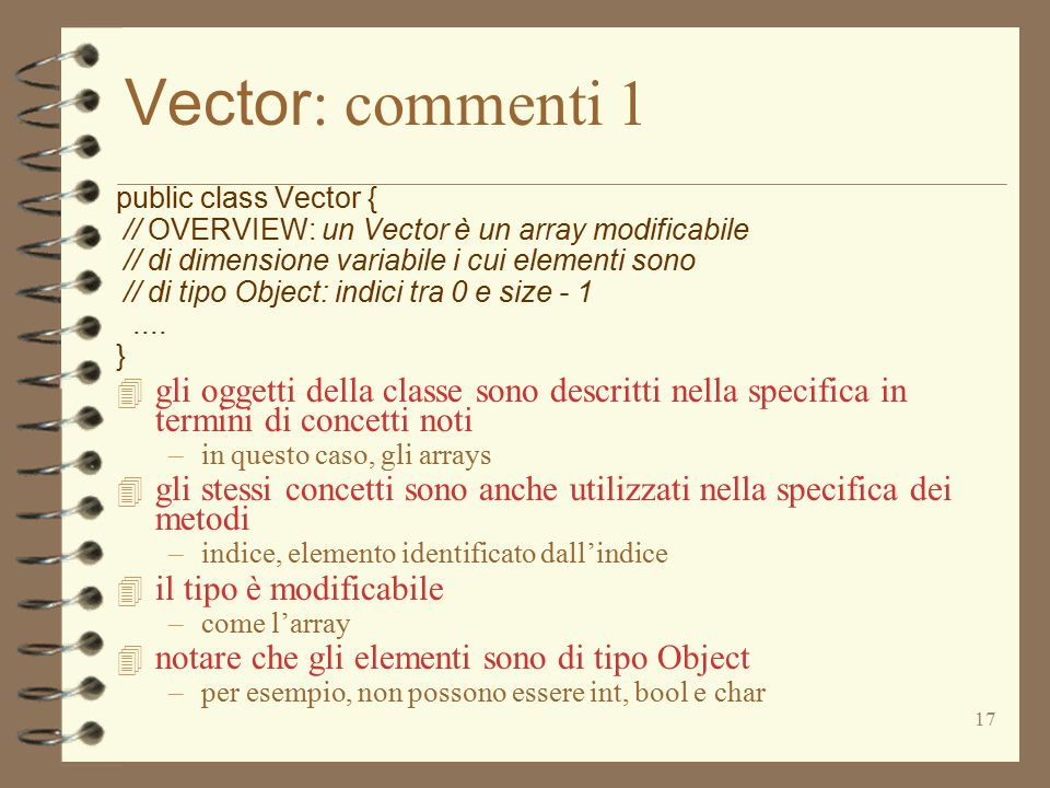 17 Vector : commenti 1 public class Vector { // OVERVIEW: un Vector è un array modificabile // di dimensione variabile i cui elementi sono // di tipo Object: indici tra 0 e size - 1....