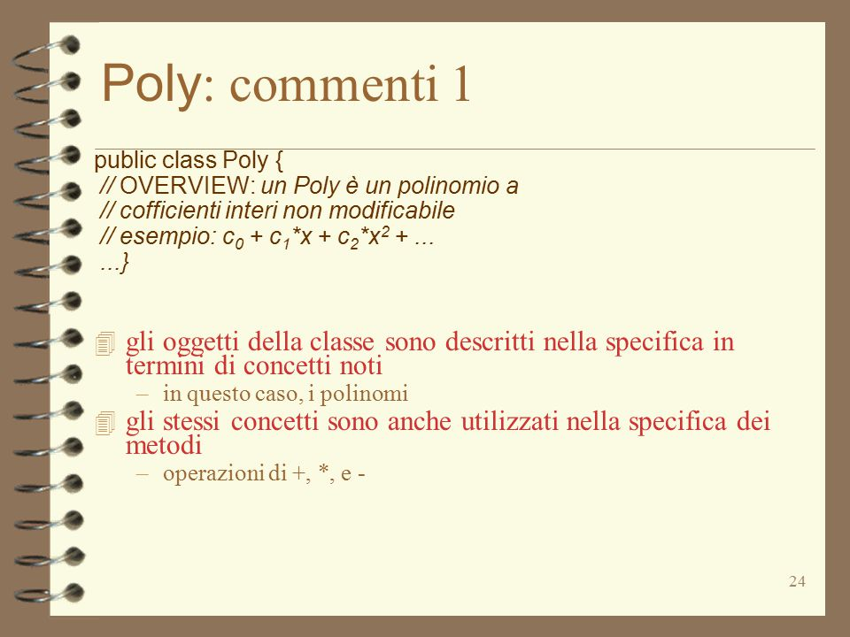 24 Poly : commenti 1 public class Poly { // OVERVIEW: un Poly è un polinomio a // cofficienti interi non modificabile // esempio: c 0 + c 1 *x + c 2 *