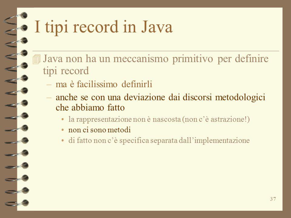 37 I tipi record in Java 4 Java non ha un meccanismo primitivo per definire tipi record –ma è facilissimo definirli –anche se con una deviazione dai discorsi metodologici che abbiamo fatto la rappresentazione non è nascosta (non c'è astrazione!) non ci sono metodi di fatto non c'è specifica separata dall'implementazione