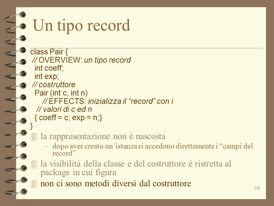 "38 Un tipo record class Pair { // OVERVIEW: un tipo record int coeff; int exp; // costruttore Pair (int c, int n) // EFFECTS: inizializza il ""record"""