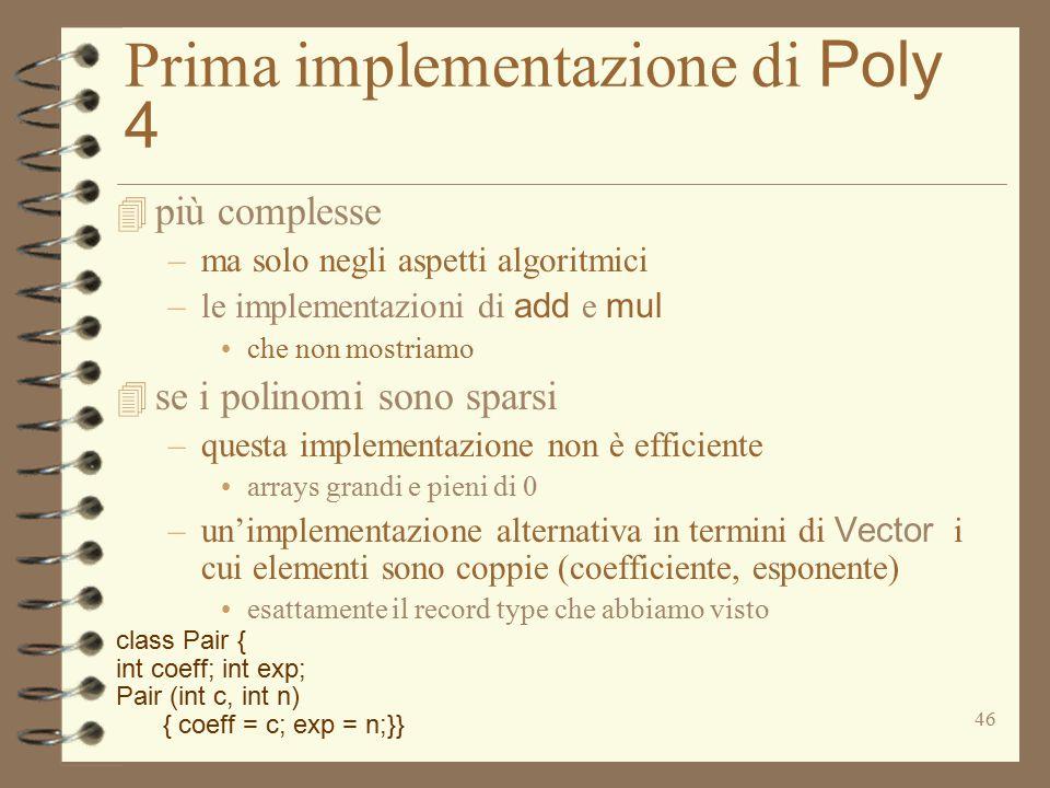 46 Prima implementazione di Poly 4 4 più complesse –ma solo negli aspetti algoritmici –le implementazioni di add e mul che non mostriamo 4 se i polinomi sono sparsi –questa implementazione non è efficiente arrays grandi e pieni di 0 –un'implementazione alternativa in termini di Vector i cui elementi sono coppie (coefficiente, esponente) esattamente il record type che abbiamo visto class Pair { int coeff; int exp; Pair (int c, int n) { coeff = c; exp = n;}}