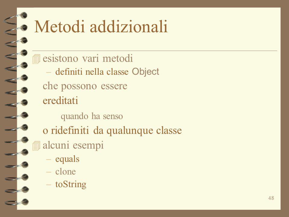 48 Metodi addizionali 4 esistono vari metodi –definiti nella classe Object che possono essere ereditati quando ha senso o ridefiniti da qualunque classe 4 alcuni esempi –equals –clone –toString