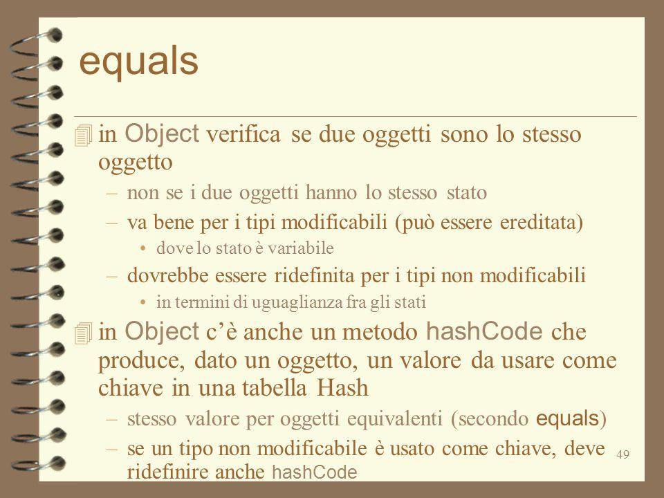 49 equals  in Object verifica se due oggetti sono lo stesso oggetto –non se i due oggetti hanno lo stesso stato –va bene per i tipi modificabili (può essere ereditata) dove lo stato è variabile –dovrebbe essere ridefinita per i tipi non modificabili in termini di uguaglianza fra gli stati  in Object c'è anche un metodo hashCode che produce, dato un oggetto, un valore da usare come chiave in una tabella Hash –stesso valore per oggetti equivalenti (secondo equals ) –se un tipo non modificabile è usato come chiave, deve ridefinire anche hashCode