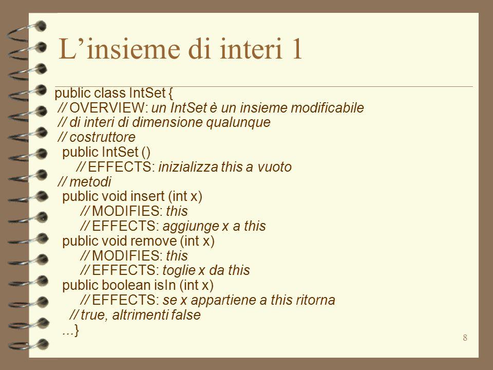 39 Implementazione di IntSet 1 public class IntSet { // OVERVIEW: un IntSet è un insieme modificabile // di interi di dimensione qualunque private Vector els; // la rappresentazione // costruttore public IntSet () // EFFECTS: inizializza this a vuoto {els = new Vector();}...}  un insieme di interi è rappresentato da un Vector –più adatto dell' Array, perché l'insieme ha dimensione variabile  gli elementi di un Vector sono di tipo Object –non possiamo memorizzarci valori di tipo int –usiamo oggetti di tipo Integer interi visti come oggetti