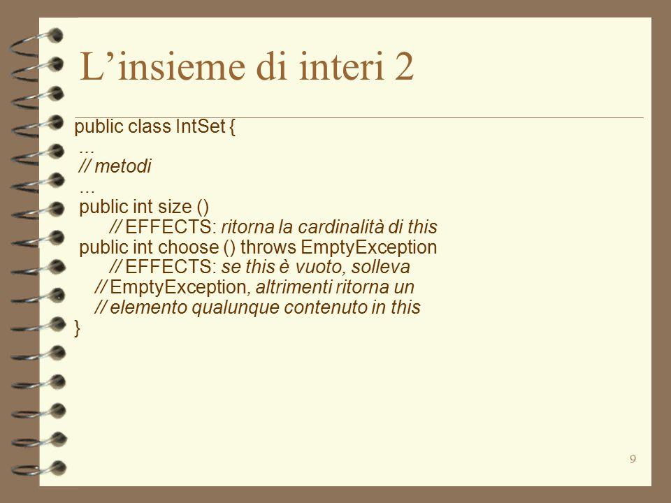 40 Implementazione di IntSet 2 public void insert (int x) // MODIFIES: this // EFFECTS: aggiunge x a this {Integer y = new Integer(x); if (getIndex(y) < 0) els.add(y); } private int getIndex (Integer x) // EFFECTS: se x occorre in this ritorna la // posizione in cui si trova, altrimenti -1 {for (int i = 0; i < els.size(); i++) if (x.equals(els.get(i))) return i; return -1; } 4 non abbiamo occorrenze multiple di elementi –si semplifica l'implementazione di remove  il metodo privato ausiliario getIndex ritorna un valore speciale e non solleva eccezioni –va bene perché è privato  notare l'uso del metodo equals su Integer
