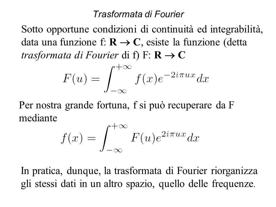 Trasformata di Fourier Sotto opportune condizioni di continuità ed integrabilità, data una funzione f: R  C, esiste la funzione (detta trasformata di Fourier di f) F: R  C Per nostra grande fortuna, f si può recuperare da F mediante In pratica, dunque, la trasformata di Fourier riorganizza gli stessi dati in un altro spazio, quello delle frequenze.