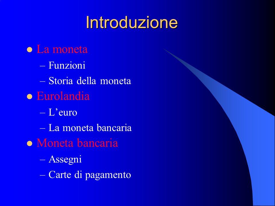 Introduzione La moneta –Funzioni –Storia della moneta Eurolandia –L'euro –La moneta bancaria Moneta bancaria –Assegni –Carte di pagamento