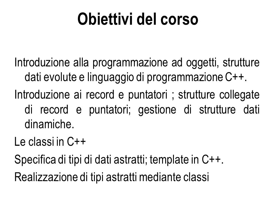 Obiettivi del corso Introduzione alla programmazione ad oggetti, strutture dati evolute e linguaggio di programmazione C++.