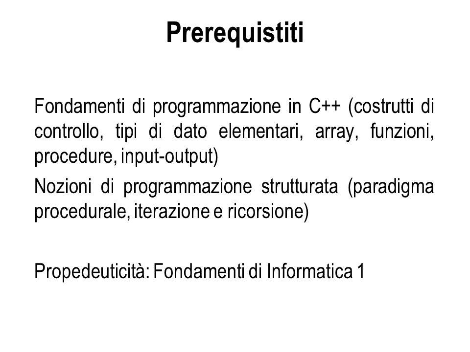 Prerequistiti Fondamenti di programmazione in C++ (costrutti di controllo, tipi di dato elementari, array, funzioni, procedure, input-output) Nozioni di programmazione strutturata (paradigma procedurale, iterazione e ricorsione) Propedeuticità: Fondamenti di Informatica 1