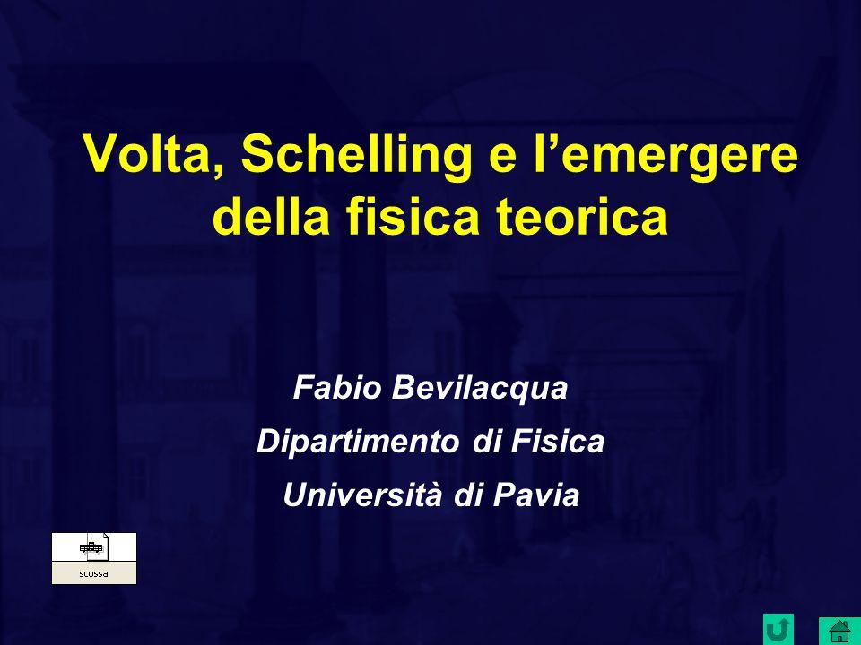 Volta, Schelling e l'emergere della fisica teorica Fabio Bevilacqua Dipartimento di Fisica Università di Pavia