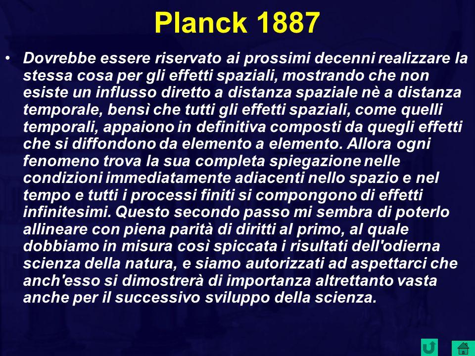 Planck 1887 Dovrebbe essere riservato ai prossimi decenni realizzare la stessa cosa per gli effetti spaziali, mostrando che non esiste un influsso diretto a distanza spaziale nè a distanza temporale, bensì che tutti gli effetti spaziali, come quelli temporali, appaiono in definitiva composti da quegli effetti che si diffondono da elemento a elemento.
