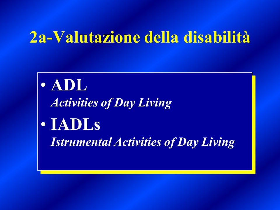 2a-Valutazione della disabilità ADL Activities of Day Living IADLs Istrumental Activities of Day Living ADL Activities of Day Living IADLs Istrumental Activities of Day Living