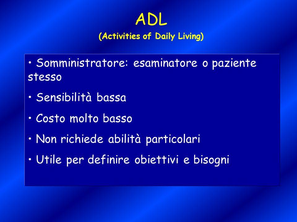 ADL (Activities of Daily Living) Somministratore: esaminatore o paziente stesso Sensibilità bassa Costo molto basso Non richiede abilità particolari U