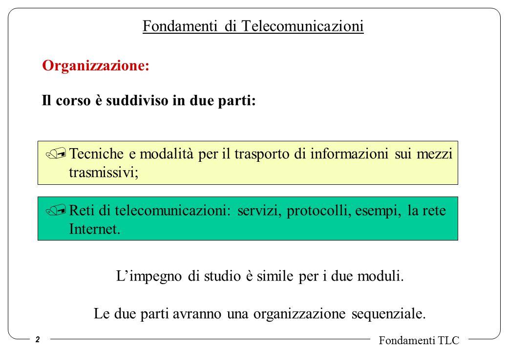 2 Fondamenti TLC Fondamenti di Telecomunicazioni Organizzazione: Il corso è suddiviso in due parti: /Tecniche e modalità per il trasporto di informazioni sui mezzi trasmissivi; /Reti di telecomunicazioni: servizi, protocolli, esempi, la rete Internet.