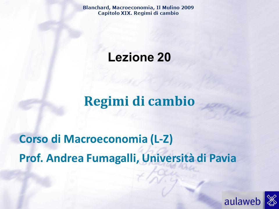 Blanchard, Macroeconomia, Il Mulino 2009 Capitolo XIX. Regimi di cambio Lezione 20 Regimi di cambio Corso di Macroeconomia (L-Z) Prof. Andrea Fumagall