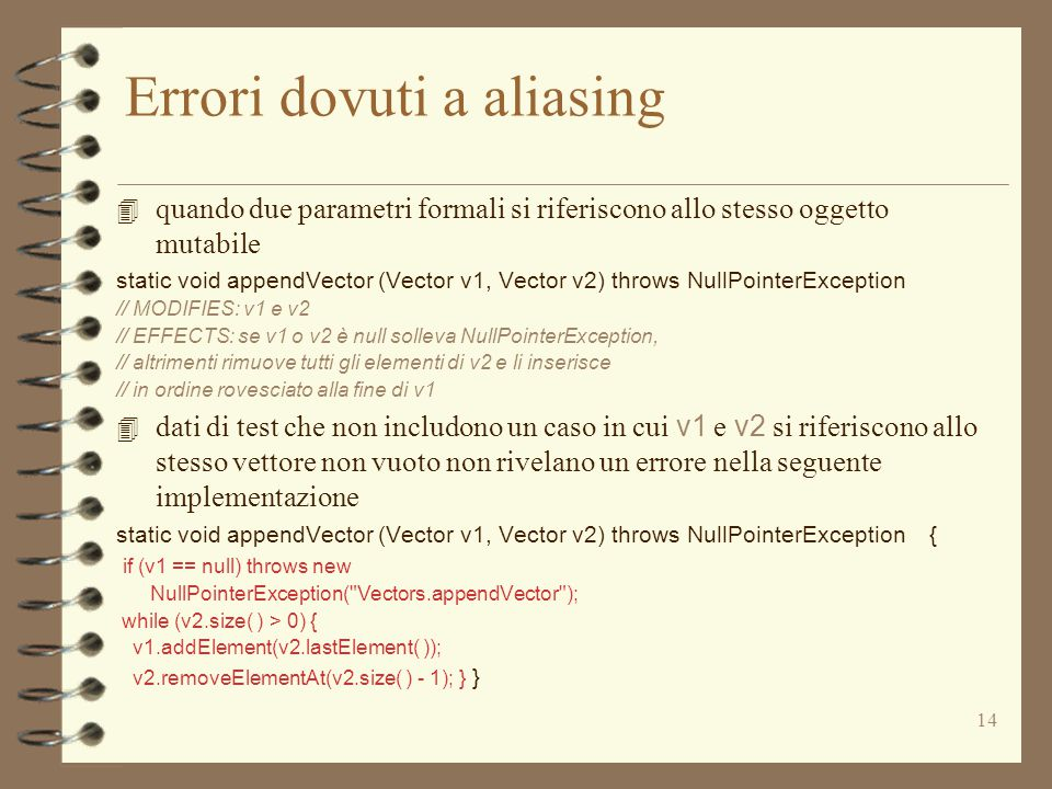 14 Errori dovuti a aliasing 4 quando due parametri formali si riferiscono allo stesso oggetto mutabile static void appendVector (Vector v1, Vector v2) throws NullPointerException // MODIFIES: v1 e v2 // EFFECTS: se v1 o v2 è null solleva NullPointerException, // altrimenti rimuove tutti gli elementi di v2 e li inserisce // in ordine rovesciato alla fine di v1  dati di test che non includono un caso in cui v1 e v2 si riferiscono allo stesso vettore non vuoto non rivelano un errore nella seguente implementazione static void appendVector (Vector v1, Vector v2) throws NullPointerException { if (v1 == null) throws new NullPointerException( Vectors.appendVector ); while (v2.size( ) > 0) { v1.addElement(v2.lastElement( )); v2.removeElementAt(v2.size( ) - 1); } }