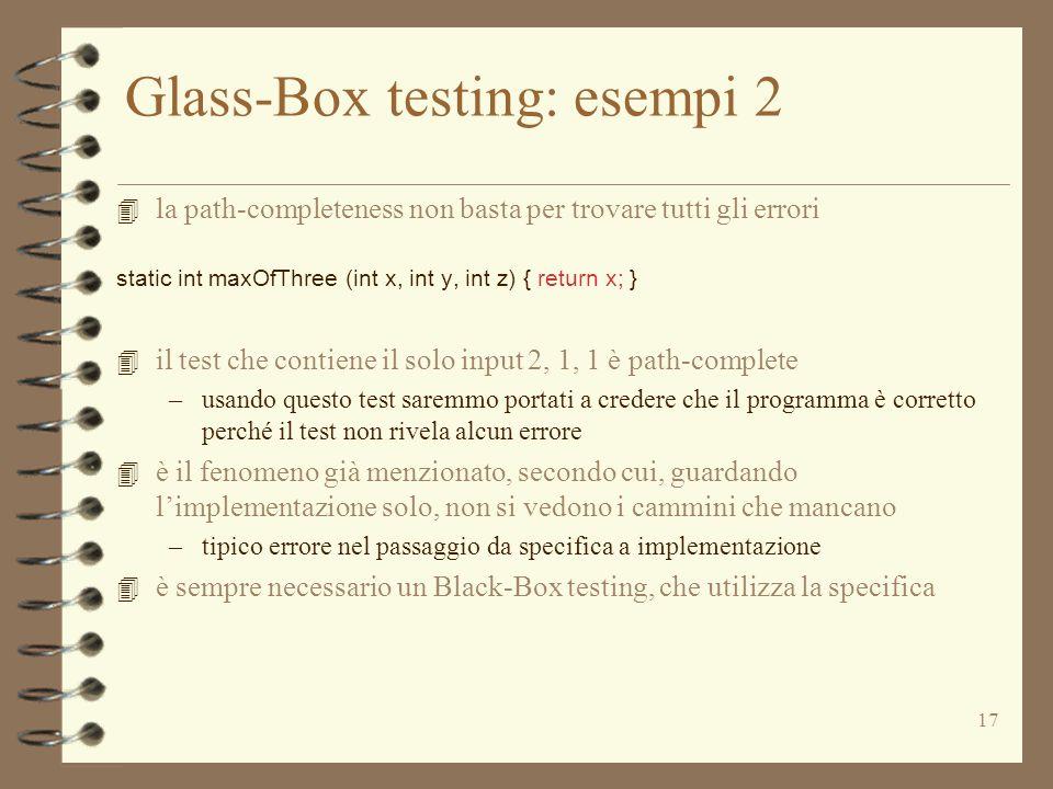 17 Glass-Box testing: esempi 2 4 la path-completeness non basta per trovare tutti gli errori static int maxOfThree (int x, int y, int z) { return x; } 4 il test che contiene il solo input 2, 1, 1 è path-complete –usando questo test saremmo portati a credere che il programma è corretto perché il test non rivela alcun errore 4 è il fenomeno già menzionato, secondo cui, guardando l'implementazione solo, non si vedono i cammini che mancano –tipico errore nel passaggio da specifica a implementazione 4 è sempre necessario un Black-Box testing, che utilizza la specifica