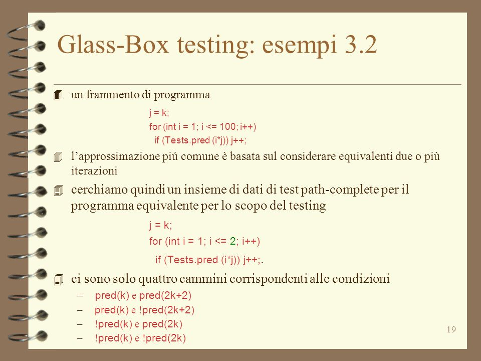 19 Glass-Box testing: esempi 3.2 4 un frammento di programma j = k; for (int i = 1; i <= 100; i++) if (Tests.pred (i*j)) j++; 4 l'approssimazione piú