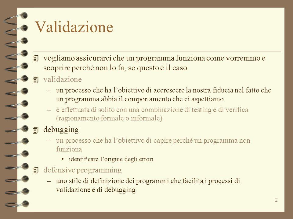 2 Validazione 4 vogliamo assicurarci che un programma funziona come vorremmo e scoprire perché non lo fa, se questo è il caso 4 validazione –un processo che ha l'obiettivo di accrescere la nostra fiducia nel fatto che un programma abbia il comportamento che ci aspettiamo –è effettuata di solito con una combinazione di testing e di verifica (ragionamento formale o informale) 4 debugging –un processo che ha l'obiettivo di capire perché un programma non funziona identificare l'origine degli errori 4 defensive programming –uno stile di definizione dei programmi che facilita i processi di validazione e di debugging