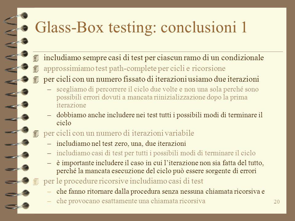 20 Glass-Box testing: conclusioni 1 4 includiamo sempre casi di test per ciascun ramo di un condizionale 4 approssimiamo test path-complete per cicli e ricorsione 4 per cicli con un numero fissato di iterazioni usiamo due iterazioni –scegliamo di percorrere il ciclo due volte e non una sola perché sono possibili errori dovuti a mancata riinizializzazione dopo la prima iterazione –dobbiamo anche includere nei test tutti i possibili modi di terminare il ciclo 4 per cicli con un numero di iterazioni variabile –includiamo nel test zero, una, due iterazioni –includiamo casi di test per tutti i possibili modi di terminare il ciclo –è importante includere il caso in cui l'iterazione non sia fatta del tutto, perché la mancata esecuzione del ciclo può essere sorgente di errori 4 per le procedure ricorsive includiamo casi di test –che fanno ritornare dalla procedura senza nessuna chiamata ricorsiva e –che provocano esattamente una chiamata ricorsiva