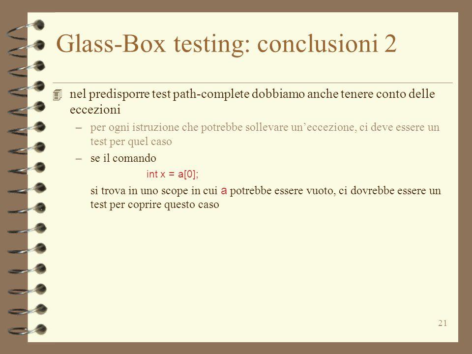 21 Glass-Box testing: conclusioni 2 4 nel predisporre test path-complete dobbiamo anche tenere conto delle eccezioni –per ogni istruzione che potrebbe sollevare un'eccezione, ci deve essere un test per quel caso –se il comando int x = a[0]; si trova in uno scope in cui a potrebbe essere vuoto, ci dovrebbe essere un test per coprire questo caso