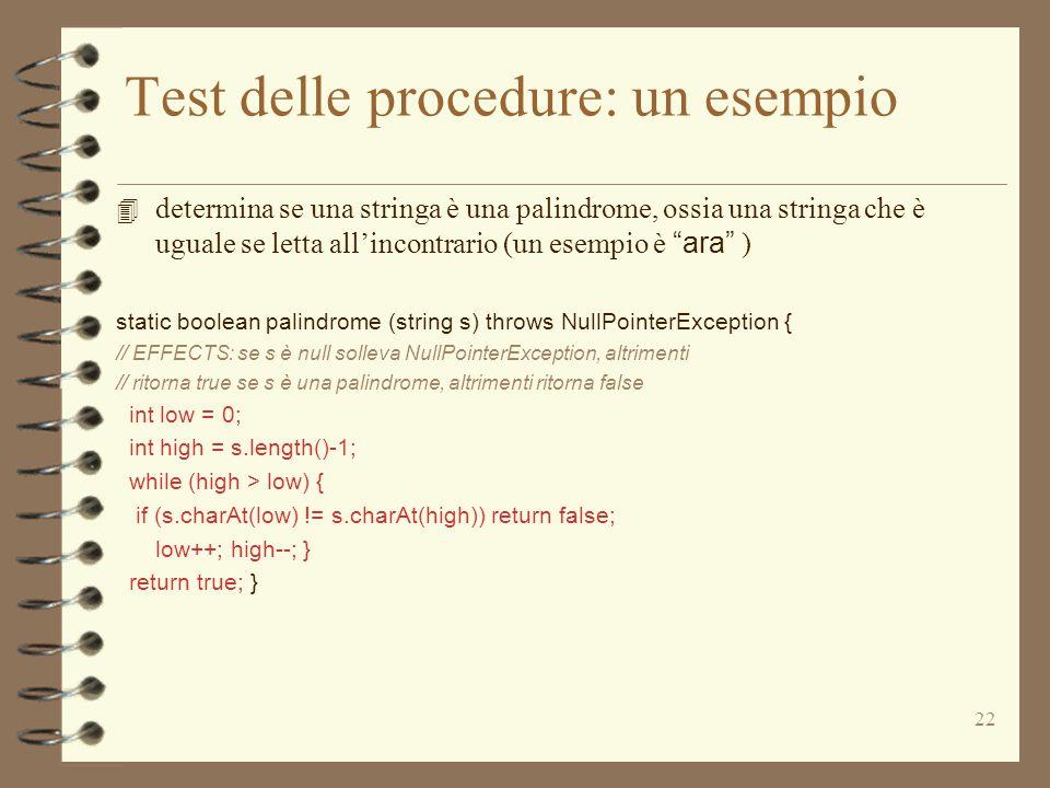 22 Test delle procedure: un esempio  determina se una stringa è una palindrome, ossia una stringa che è uguale se letta all'incontrario (un esempio è ara ) static boolean palindrome (string s) throws NullPointerException { // EFFECTS: se s è null solleva NullPointerException, altrimenti // ritorna true se s è una palindrome, altrimenti ritorna false int low = 0; int high = s.length()-1; while (high > low) { if (s.charAt(low) != s.charAt(high)) return false; low++; high--; } return true; }