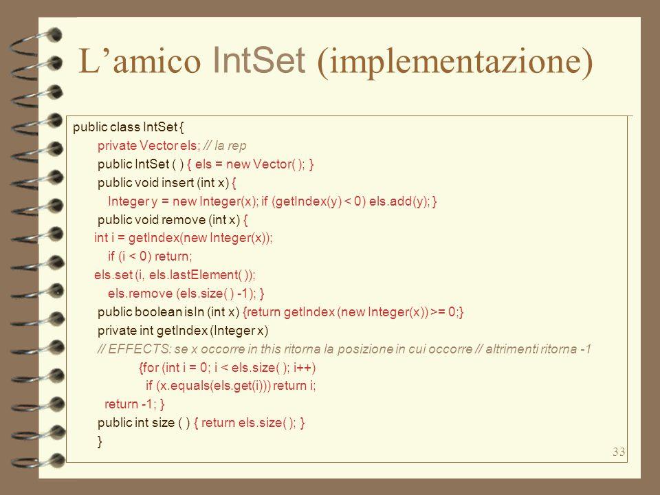 33 L'amico IntSet (implementazione) public class IntSet { private Vector els; // la rep public IntSet ( ) { els = new Vector( ); } public void insert (int x) { Integer y = new Integer(x); if (getIndex(y) < 0) els.add(y); } public void remove (int x) { int i = getIndex(new Integer(x)); if (i < 0) return; els.set (i, els.lastElement( )); els.remove (els.size( ) -1); } public boolean isIn (int x) {return getIndex (new Integer(x)) >= 0;} private int getIndex (Integer x) // EFFECTS: se x occorre in this ritorna la posizione in cui occorre // altrimenti ritorna -1 {for (int i = 0; i < els.size( ); i++) if (x.equals(els.get(i))) return i; return -1; } public int size ( ) { return els.size( ); } }