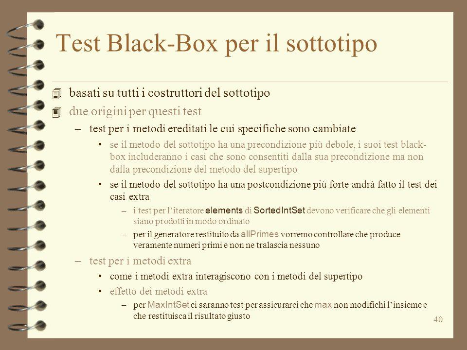 40 Test Black-Box per il sottotipo 4 basati su tutti i costruttori del sottotipo 4 due origini per questi test –test per i metodi ereditati le cui specifiche sono cambiate se il metodo del sottotipo ha una precondizione più debole, i suoi test black- box includeranno i casi che sono consentiti dalla sua precondizione ma non dalla precondizione del metodo del supertipo se il metodo del sottotipo ha una postcondizione più forte andrà fatto il test dei casi extra –i test per l'iteratore elements di SortedIntSet devono verificare che gli elementi siano prodotti in modo ordinato –per il generatore restituito da allPrimes vorremo controllare che produce veramente numeri primi e non ne tralascia nessuno –test per i metodi extra come i metodi extra interagiscono con i metodi del supertipo effetto dei metodi extra –per MaxIntSet ci saranno test per assicurarci che max non modifichi l'insieme e che restituisca il risultato giusto