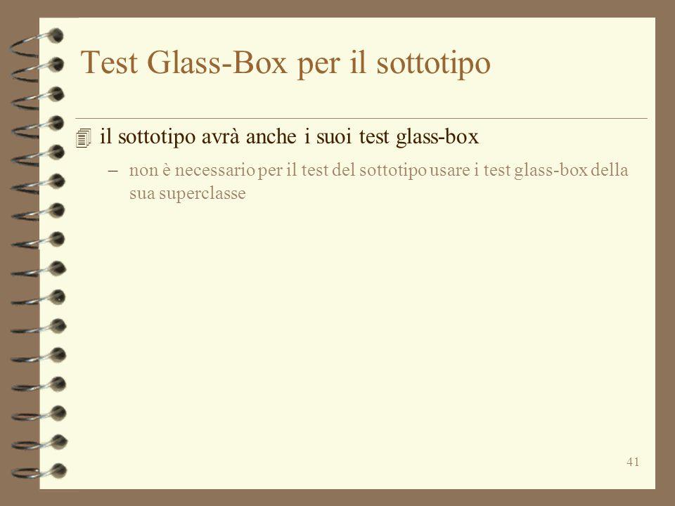 41 Test Glass-Box per il sottotipo 4 il sottotipo avrà anche i suoi test glass-box –non è necessario per il test del sottotipo usare i test glass-box della sua superclasse