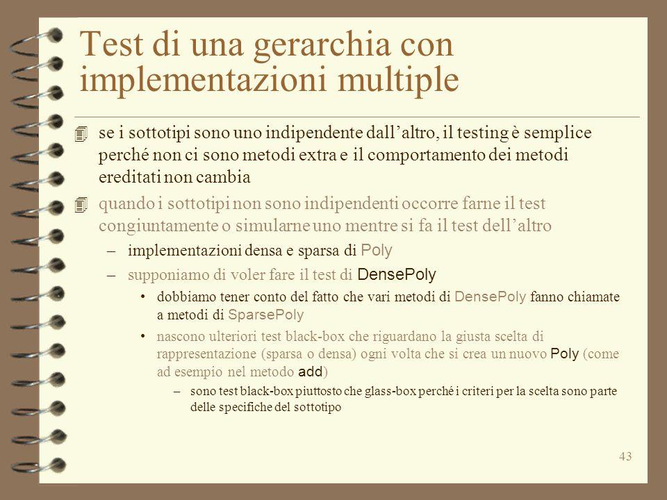 43 Test di una gerarchia con implementazioni multiple 4 se i sottotipi sono uno indipendente dall'altro, il testing è semplice perché non ci sono metodi extra e il comportamento dei metodi ereditati non cambia 4 quando i sottotipi non sono indipendenti occorre farne il test congiuntamente o simularne uno mentre si fa il test dell'altro –implementazioni densa e sparsa di Poly –supponiamo di voler fare il test di DensePoly dobbiamo tener conto del fatto che vari metodi di DensePoly fanno chiamate a metodi di SparsePoly nascono ulteriori test black-box che riguardano la giusta scelta di rappresentazione (sparsa o densa) ogni volta che si crea un nuovo Poly (come ad esempio nel metodo add ) –sono test black-box piuttosto che glass-box perché i criteri per la scelta sono parte delle specifiche del sottotipo