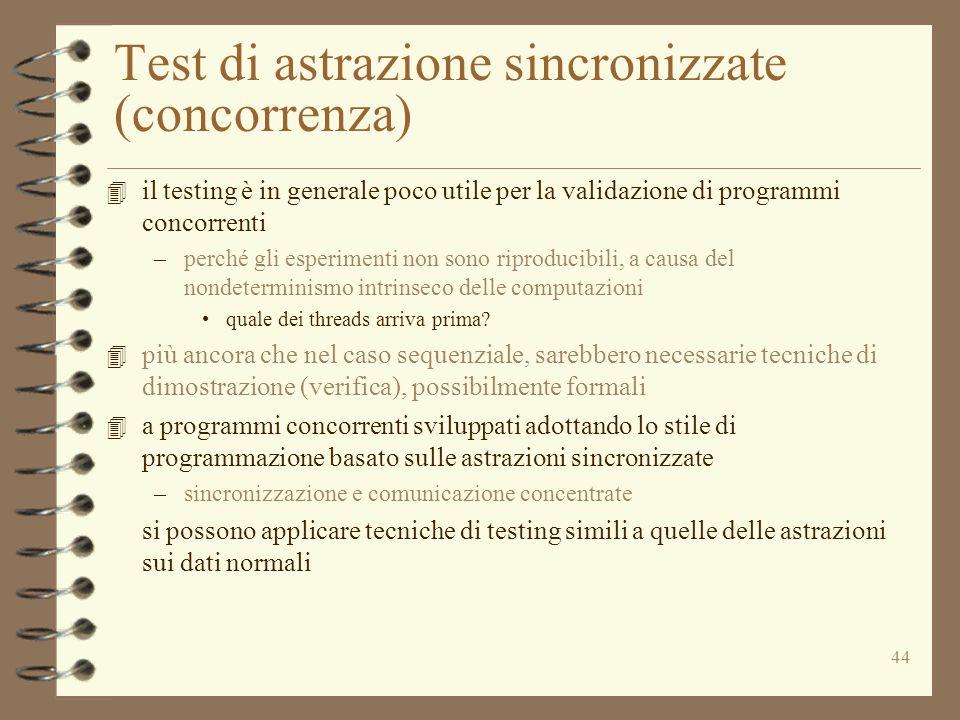 44 Test di astrazione sincronizzate (concorrenza) 4 il testing è in generale poco utile per la validazione di programmi concorrenti –perché gli esperimenti non sono riproducibili, a causa del nondeterminismo intrinseco delle computazioni quale dei threads arriva prima.