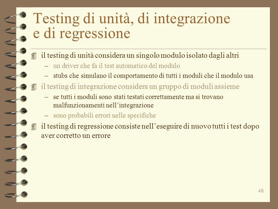 48 Testing di unità, di integrazione e di regressione 4 il testing di unità considera un singolo modulo isolato dagli altri –un driver che fa il test automatico del modulo –stubs che simulano il comportamento di tutti i moduli che il modulo usa 4 il testing di integrazione considera un gruppo di moduli assieme –se tutti i moduli sono stati testati correttamente ma si trovano malfunzionamenti nell'integrazione –sono probabili errori nelle specifiche 4 il testing di regressione consiste nell'eseguire di nuovo tutti i test dopo aver corretto un errore