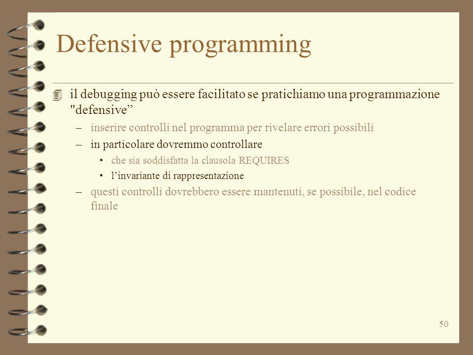 50 Defensive programming 4 il debugging può essere facilitato se pratichiamo una programmazione defensive –inserire controlli nel programma per rivelare errori possibili –in particolare dovremmo controllare che sia soddisfatta la clausola REQUIRES l'invariante di rappresentazione –questi controlli dovrebbero essere mantenuti, se possibile, nel codice finale