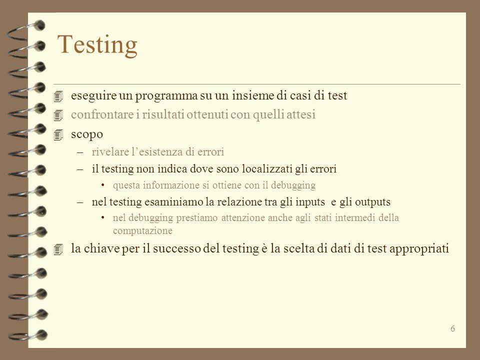 27 Test delle astrazioni di dato 4 dobbiamo generare casi di test considerando specifica e implementazione di ciascuna operazione 4 dobbiamo però fare il test delle operazioni in gruppo perché alcune operazioni (i costruttori e i modificatori) producono gli oggetti che sono usati nel test delle altre –nelle operazioni di IntSet il costruttore e i metodi insert e remove devono esser usati per generare gli argomenti per le altre operazioni e l'una per l'altra 4 gli osservatori sono usati per il test di costruttori e mutatori –isIn e size sono usati per esaminare gli insiemi prodotti da insert e remove  repOk ha un ruolo speciale in questo test –dovremmo chiamarlo dopo ciascuna chiamata di un'operazione del tipo di dato (sia metodo che costruttore) –deve restituire vero (altrimenti abbiamo trovato un errore!)