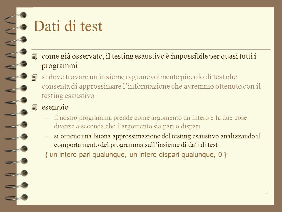 18 Glass-Box testing: esempi 3.1 4 un altro potenziale problema con una strategia di testing basata sulla scelta di dati di test path-complete –ci sono spesso troppi cammini differenti attraverso un programma perché il testing sia praticabile 4 un frammento di programma j = k; for (int i = 1; i <= 100; i++) if (Tests.pred (i*j)) j++; –2 100 differenti cammini –fare il testing di 2 100 cammini non è possibile 4 dobbiamo accontentarci di un'approssimazione a dati di test path- complete 4 l'approssimazione più comune è basata sul considerare equivalenti –due o più iterazioni attraverso un ciclo –due o più chiamate ricorsive
