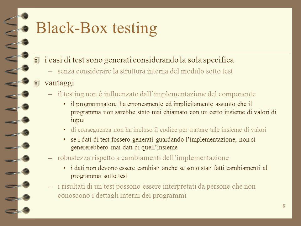 8 Black-Box testing 4 i casi di test sono generati considerando la sola specifica –senza considerare la struttura interna del modulo sotto test 4 vantaggi –il testing non è influenzato dall'implementazione del componente il programmatore ha erroneamente ed implicitamente assunto che il programma non sarebbe stato mai chiamato con un certo insieme di valori di input di conseguenza non ha incluso il codice per trattare tale insieme di valori se i dati di test fossero generati guardando l'implementazione, non si genererebbero mai dati di quell'insieme –robustezza rispetto a cambiamenti dell'implementazione i dati non devono essere cambiati anche se sono stati fatti cambiamenti al programma sotto test –i risultati di un test possono essere interpretati da persone che non conoscono i dettagli interni dei programmi