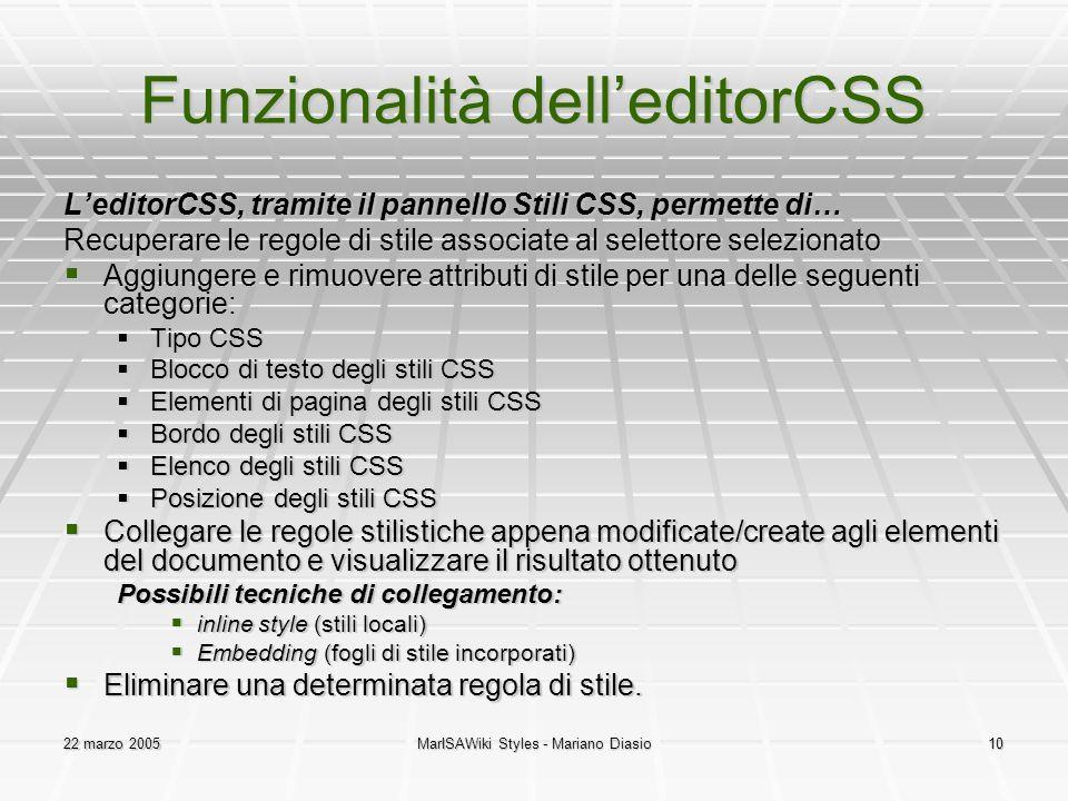 22 marzo 2005MarISAWiki Styles - Mariano Diasio10 Funzionalità dell'editorCSS L'editorCSS, tramite il pannello Stili CSS, permette di… Recuperare le regole di stile associate al selettore selezionato  Aggiungere e rimuovere attributi di stile per una delle seguenti categorie:  Tipo CSS  Blocco di testo degli stili CSS  Elementi di pagina degli stili CSS  Bordo degli stili CSS  Elenco degli stili CSS  Posizione degli stili CSS  Collegare le regole stilistiche appena modificate/create agli elementi del documento e visualizzare il risultato ottenuto Possibili tecniche di collegamento:  inline style (stili locali)  Embedding (fogli di stile incorporati)  Eliminare una determinata regola di stile.