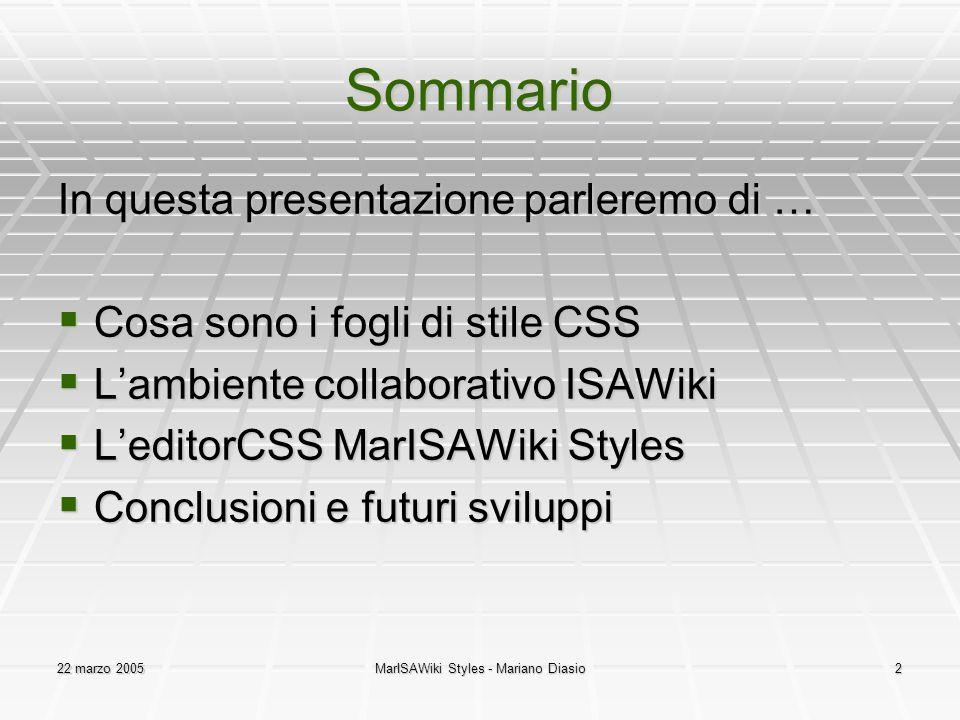 22 marzo 2005MarISAWiki Styles - Mariano Diasio2 Sommario In questa presentazione parleremo di …  Cosa sono i fogli di stile CSS  L'ambiente collaborativo ISAWiki  L'editorCSS MarISAWiki Styles  Conclusioni e futuri sviluppi