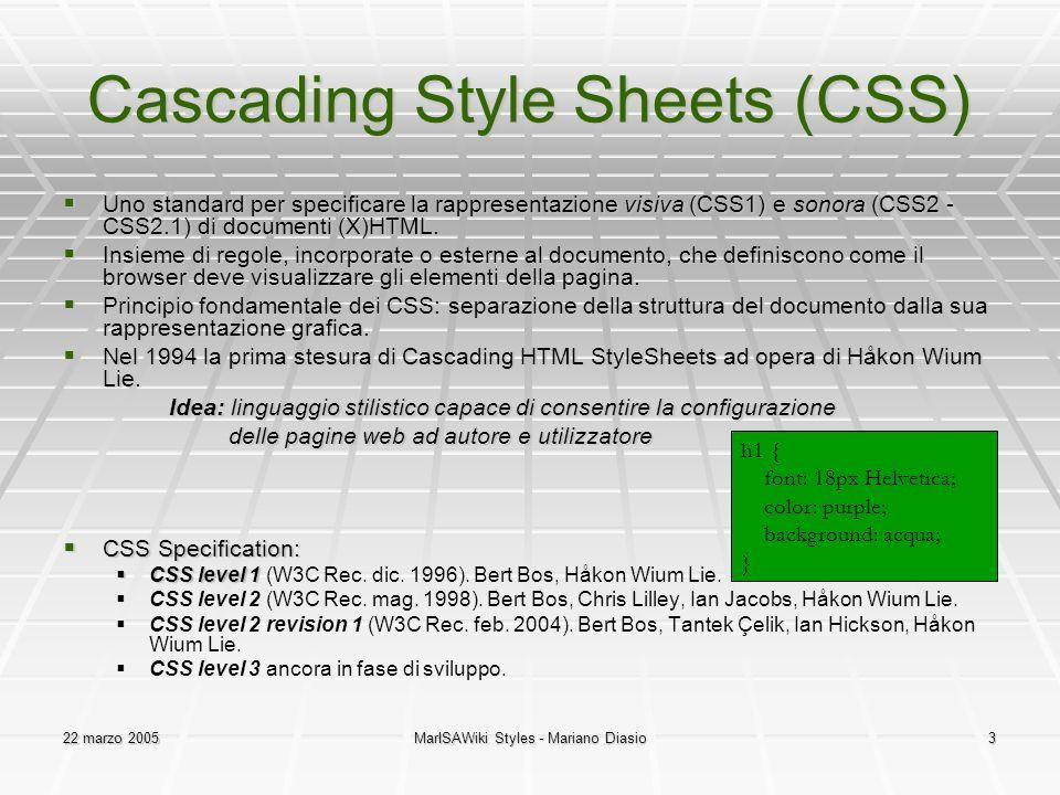 22 marzo 2005MarISAWiki Styles - Mariano Diasio3 Cascading Style Sheets (CSS)  Uno standard per specificare la rappresentazione visiva (CSS1) e sonora (CSS2 - CSS2.1) di documenti (X)HTML.