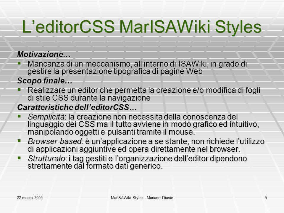 22 marzo 2005MarISAWiki Styles - Mariano Diasio5 L'editorCSS MarISAWiki Styles Motivazione…  Mancanza di un meccanismo, all'interno di ISAWiki, in grado di gestire la presentazione tipografica di pagine Web Scopo finale…  Realizzare un editor che permetta la creazione e/o modifica di fogli di stile CSS durante la navigazione Caratteristiche dell'editorCSS…  Semplicità: la creazione non necessita della conoscenza del linguaggio dei CSS ma il tutto avviene in modo grafico ed intuitivo, manipolando oggetti e pulsanti tramite il mouse.